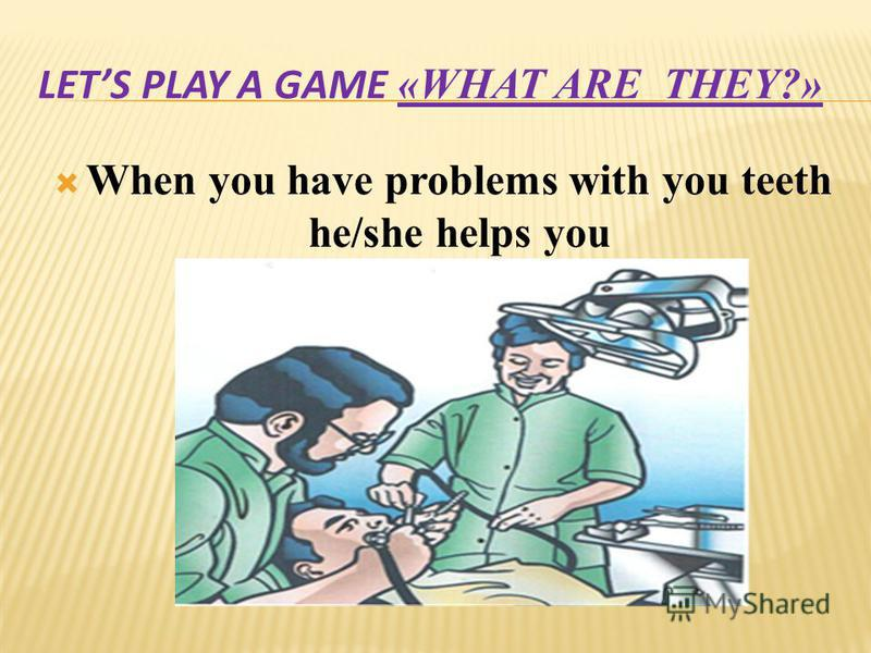 LETS PLAY A GAME «WHAT ARE THEY?» When you have problems with you teeth he/she helps you