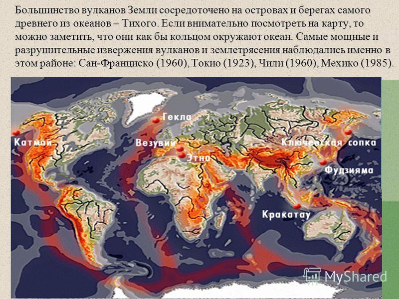 Большинство вулканов Земли сосредоточено на островах и берегах самого древнего из океанов – Тихого. Если внимательно посмотреть на карту, то можно заметить, что они как бы кольцом окружают океан. Самые мощные и разрушительные извержения вулканов и зе