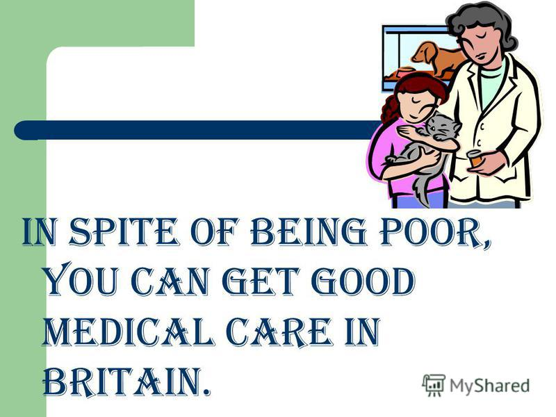In spite of being poor, you can get good medical care in Britain.