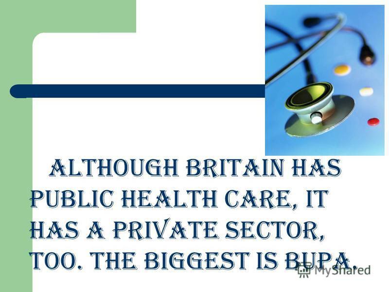 Although Britain has public health care, it has a private sector, too. The biggest is BUPA.