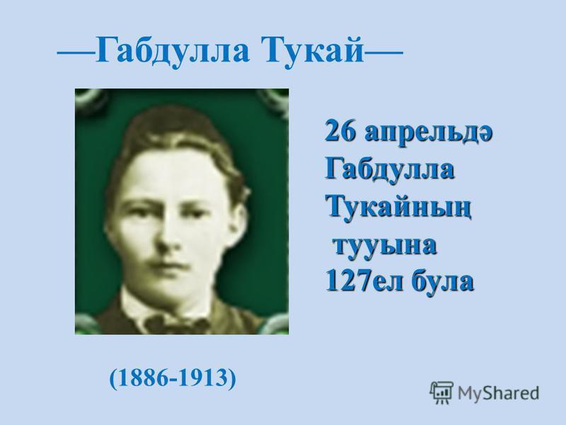 (1886-1913) Габдулла Тукай 26 апрельдә ГабдуллаТукайның тууына тууына 127ел була