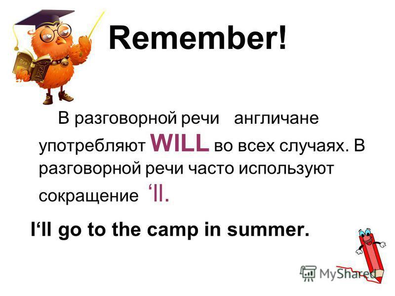 Remember! В разговорной речи англичане употребляют WILL во всех случаях. В разговорной речи часто используют сокращение ll. Ill go to the camp in summer.