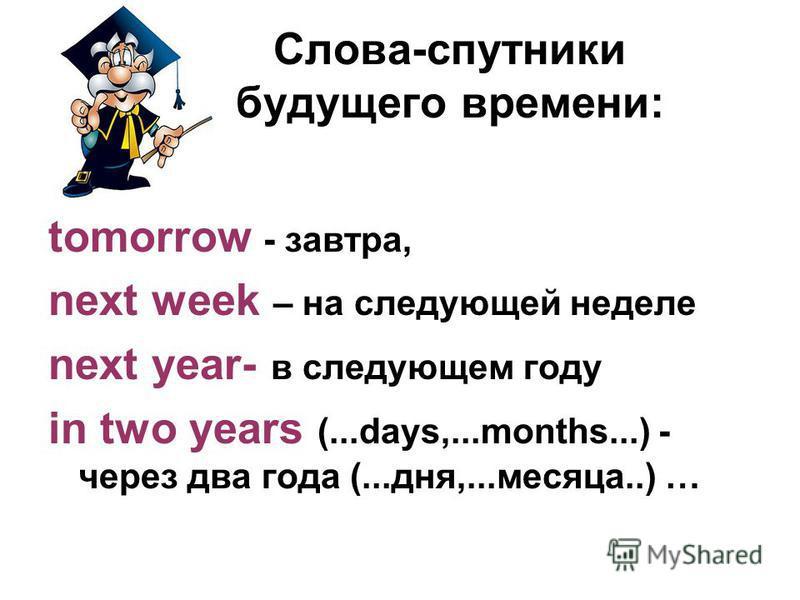 Слова-спутники будущего времени: tomorrow - завтра, next week – на следующей неделе next year- в следующем году in two years (...days,...months...) - через два года (...дня,...месяца..) …