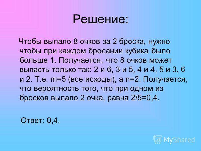 Решение: Чтобы выпало 8 очков за 2 броска, нужно чтобы при каждом бросании кубика было больше 1. Получается, что 8 очков может выпасть только так: 2 и 6, 3 и 5, 4 и 4, 5 и 3, 6 и 2. Т.е. m=5 (все исходы), а n=2. Получается, что вероятность того, что