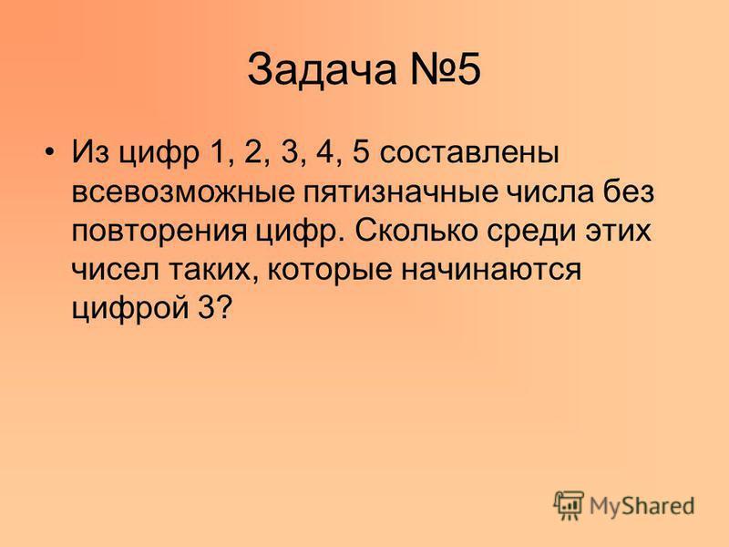 Задача 5 Из цифр 1, 2, 3, 4, 5 составлены всевозможные пятизначные числа без повторения цифр. Сколько среди этих чисел таких, которые начинаются цифрой 3?