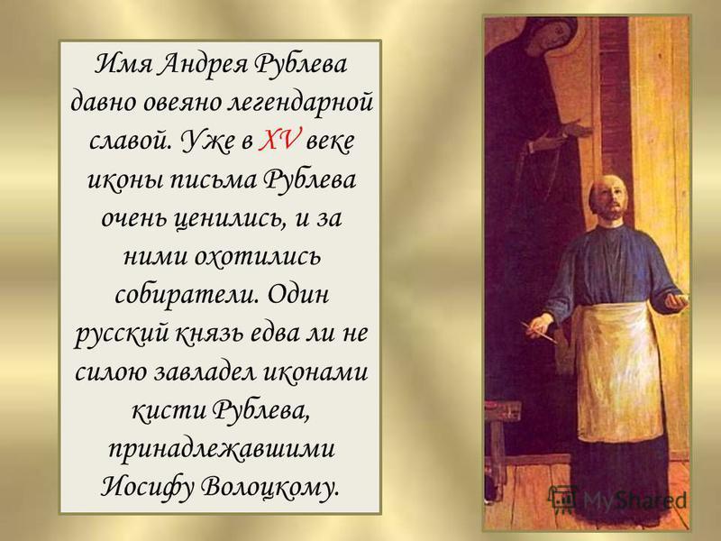 Имя Андрея Рублева давно овеяно легендарной славой. Уже в XV веке иконы письма Рублева очень ценились, и за ними охотились собиратели. Один русский князь едва ли не силою завладел иконами кисти Рублева, принадлежавшими Иосифу Волоцкому.