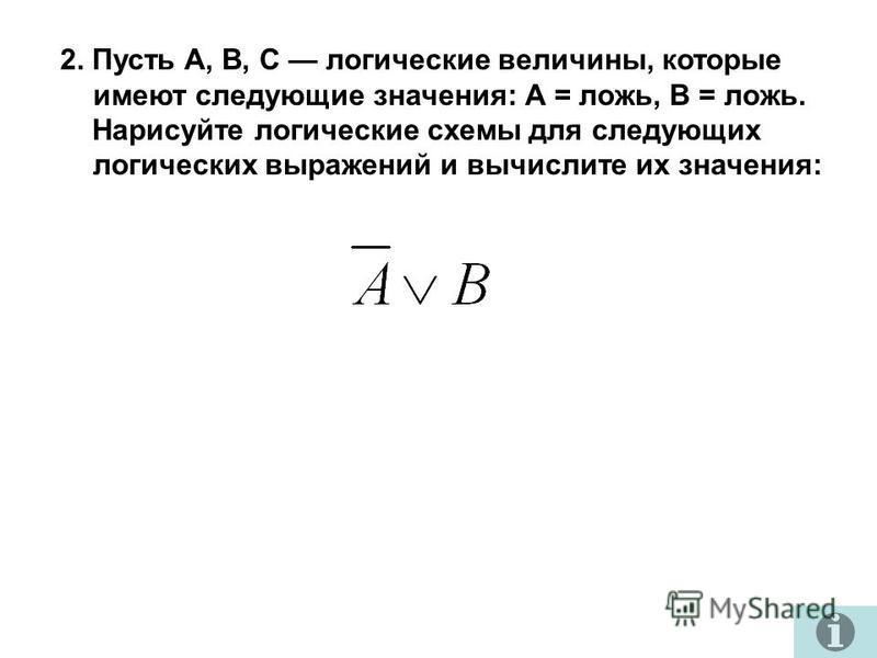 2. Пусть A, B, C логические величины, которые имеют следующие значения: А = ложь, B = ложь. Нарисуйте логические схемы для следующих логических выражений и вычислите их значения: