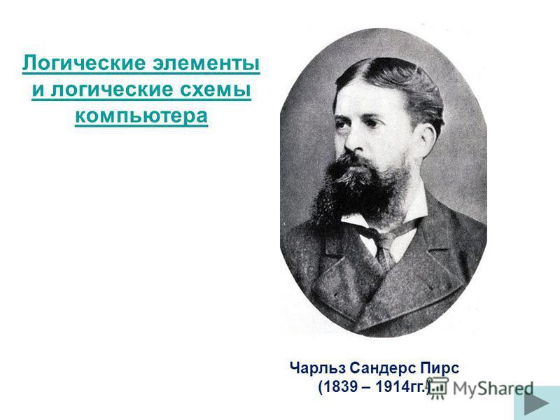 Чарльз Сандерс Пирс (1839 – 1914 гг.) Логические элементы и логические схемы компьютера