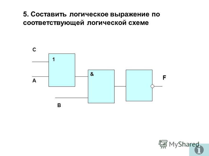 5. Составить логическое выражение по соответствующей логической схеме А В С 1 & F