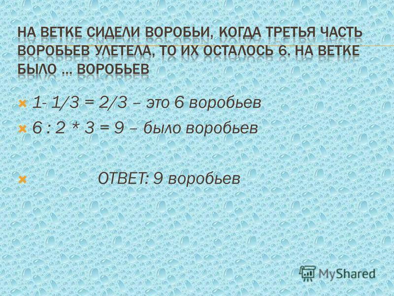 1- 1/3 = 2/3 – это 6 воробьев 6 : 2 * 3 = 9 – было воробьев ОТВЕТ: 9 воробьев
