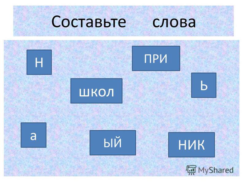 Составьте слова Н ЫЙ а НИК школ ПРИ Ь
