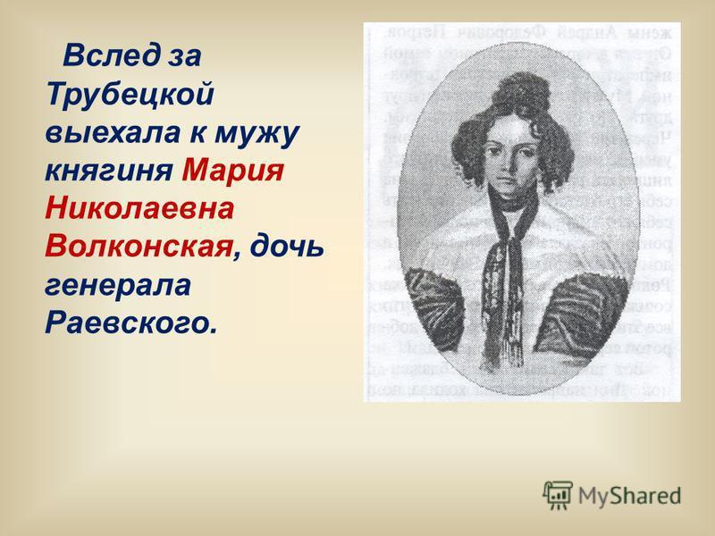 Вслед за Трубецкой выехала к мужу княгиня Мария Николаевна Волконская, дочь генерала Раевского.