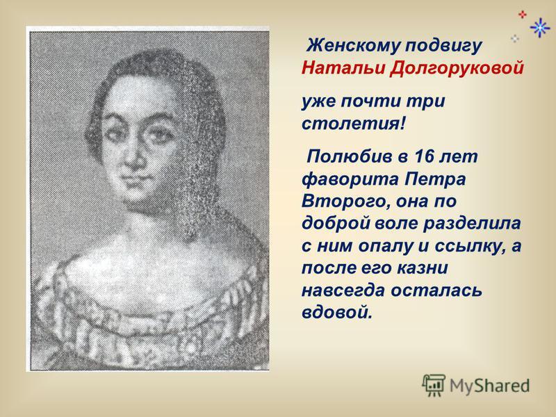 Женскому подвигу Натальи Долгоруковой уже почти три столетия! Полюбив в 16 лет фаворита Петра Второго, она по доброй воле разделила с ним опалу и ссылку, а после его казни навсегда осталась вдовой.