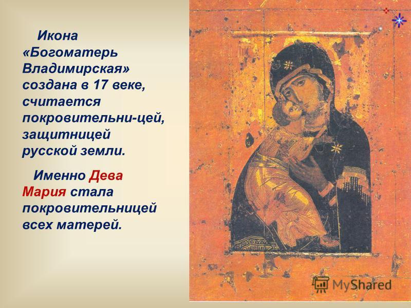 Икона «Богоматерь Владимирская» создана в 17 веке, считается покровительни-цей, защитницей русской земли. Именно Дева Мария стала покровительницей всех матерей.