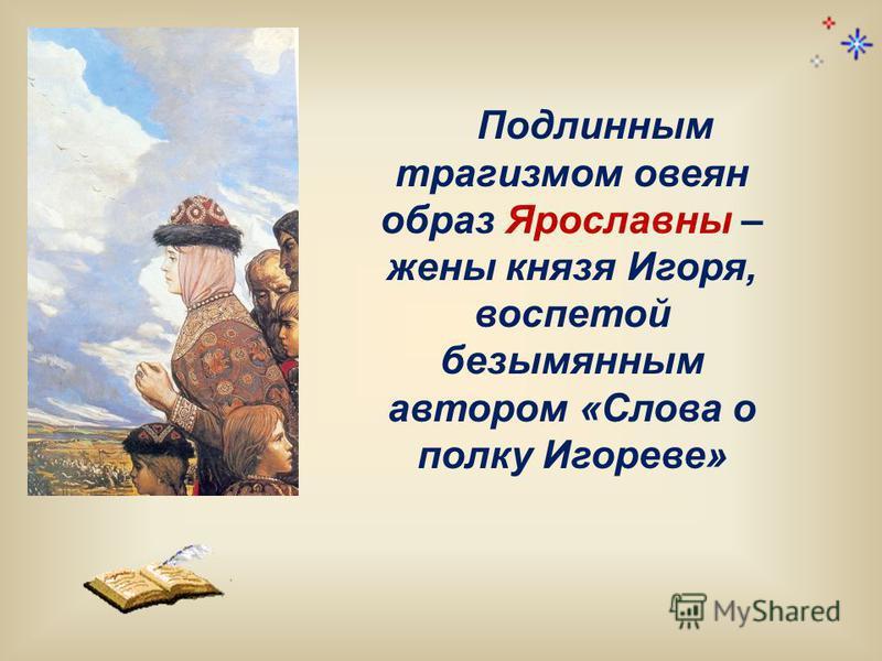 Подлинным трагизмом овеян образ Ярославны – жены князя Игоря, воспетой безымянным автором «Слова о полку Игореве»
