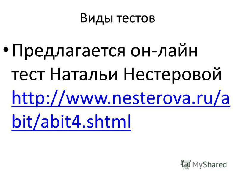 Виды тестов Предлагается он-лайн тест Натальи Нестеровой http://www.nesterova.ru/a bit/abit4. shtml http://www.nesterova.ru/a bit/abit4.shtml
