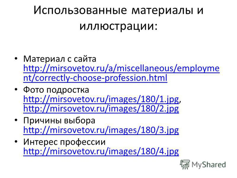 Использованные материалы и иллюстрации: Материал с сайта http://mirsovetov.ru/a/miscellaneous/employme nt/correctly-choose-profession.html http://mirsovetov.ru/a/miscellaneous/employme nt/correctly-choose-profession.html Фото подростка http://mirsove