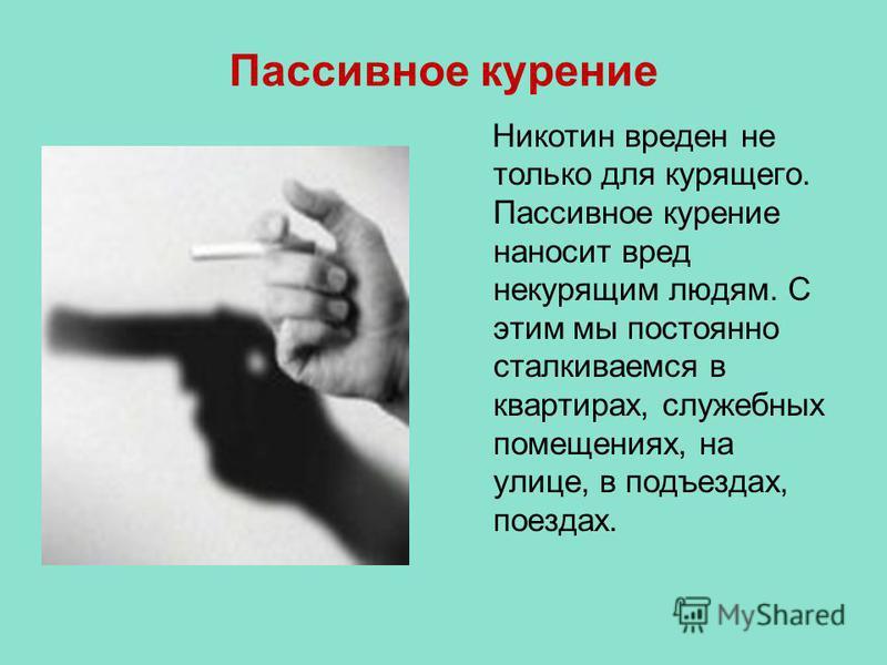 Пассивное курение Никотин вреден не только для курящего. Пассивное курение наносит вред некурящим людям. С этим мы постоянно сталкиваемся в квартирах, служебных помещениях, на улице, в подъездах, поездах.