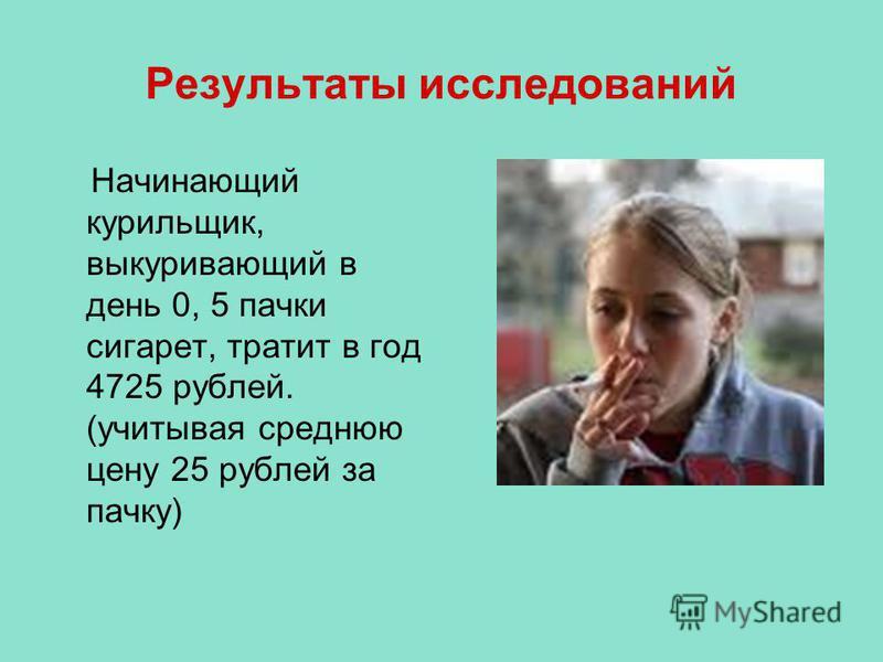 Результаты исследований Начинающий курильщик, выкуривающий в день 0, 5 пачки сигарет, тратит в год 4725 рублей. (учитывая среднюю цену 25 рублей за пачку)