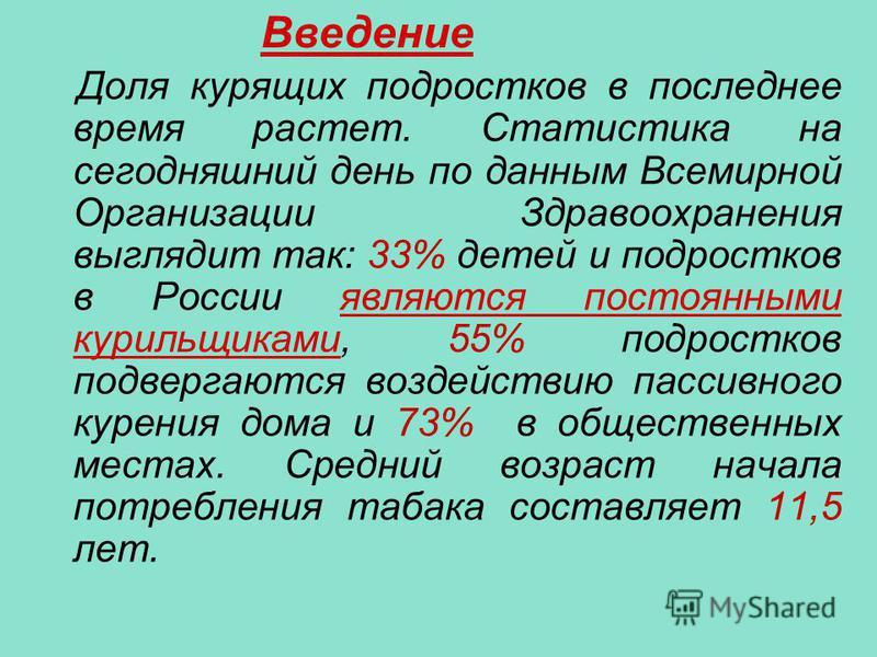 Доля курящих подростков в последнее время растет. Статистика на сегодняшний день по данным Всемирной Организации Здравоохранения выглядит так: 33% детей и подростков в России являются постоянными курильщиками, 55% подростков подвергаются воздействию