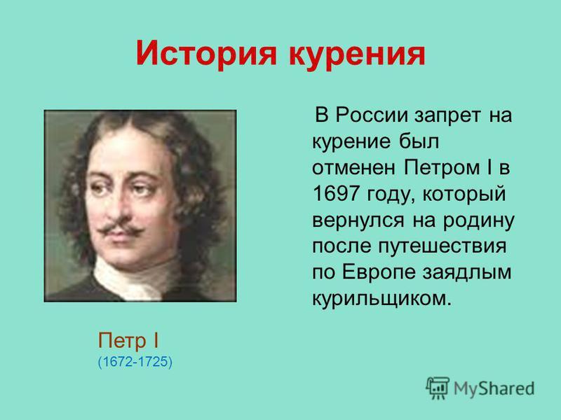 История курения В России запрет на курение был отменен Петром I в 1697 году, который вернулся на родину после путешествия по Европе заядлым курильщиком. Петр I (1672-1725)