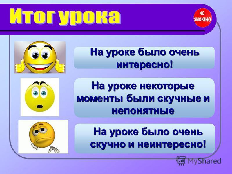 На уроке было очень интересно! На уроке некоторые моменты были скучные и непонятные На уроке было очень скучно и неинтересно!
