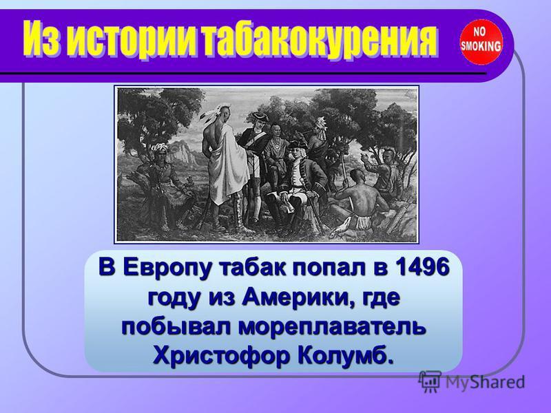 В Европу табак попал в 1496 году из Америки, где побывал мореплаватель Христофор Колумб.