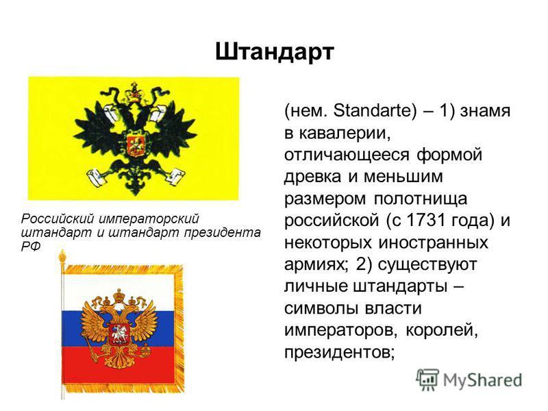 Штандарт (нем. Standarte) – 1) знамя в кавалерии, отличающееся формой древка и меньшим размером полотнища российской (с 1731 года) и некоторых иностранных армиях; 2) существуют личные штандарты – символы власти императоров, королей, президентов; Росс