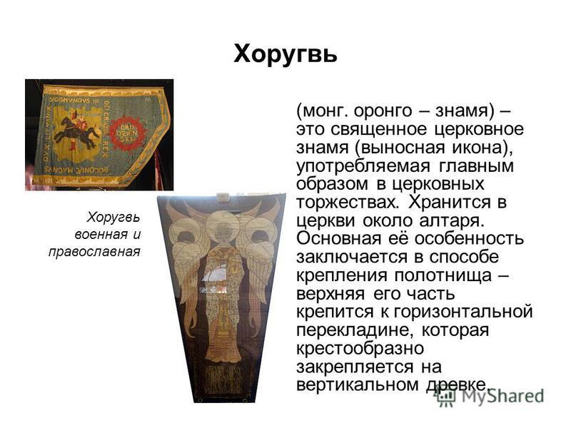 Хоругвь (монго бонго – знамя) – это священное церковное знамя (выносная икона), употребляемая главным образом в церковных торжествах. Хранится в церкви около алтаря. Основная её особенность заключается в способе крепления полотнища – верхняя его част