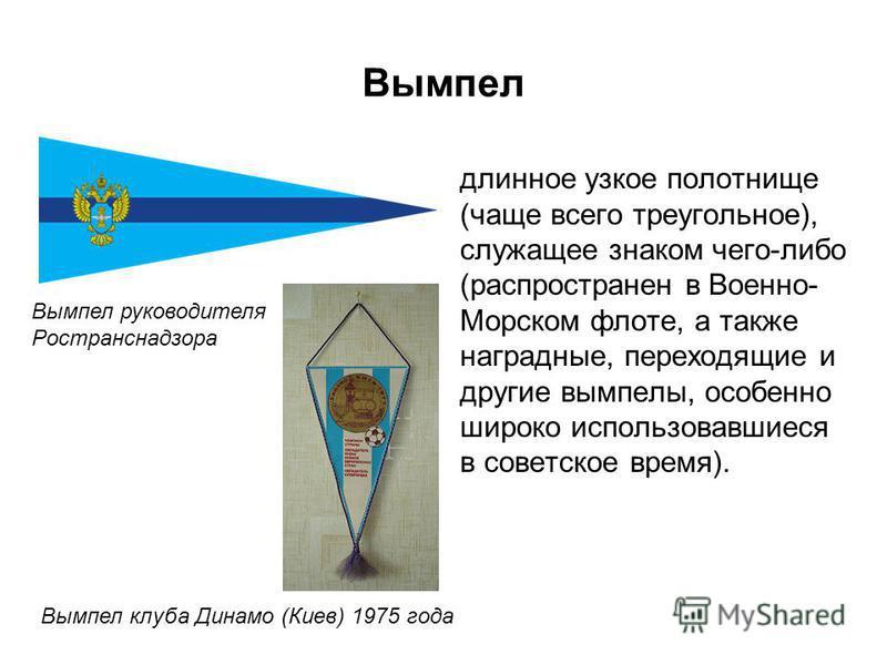 Вымпел длинное узкое полотнище (чаще всего треугольное), служащее знаком чего-либо (распространен в Военно- Морском флоте, а также наградные, переходящие и другие вымпелы, особенно широко использовавшиеся в советское время). Вымпел руководителя Ростр