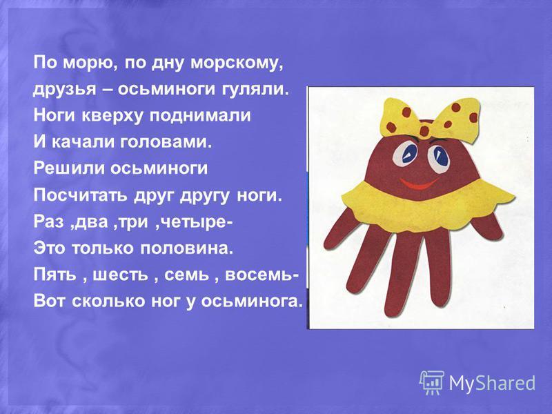 По морю, по дну морскому, друзья – осьминоги гуляли. Ноги кверху поднимали И качали головами. Решили осьминоги Посчитать друг другу ноги. Раз,два,три,четыре- Это только половина. Пять, шесть, семь, восемь- Вот сколько ног у осьминога.