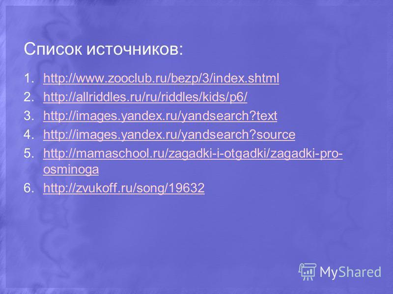 Список источников: 1.http://www.zooclub.ru/bezp/3/index.shtmlhttp://www.zooclub.ru/bezp/3/index.shtml 2.http://allriddles.ru/ru/riddles/kids/p6/http://allriddles.ru/ru/riddles/kids/p6/ 3.http://images.yandex.ru/yandsearch?texthttp://images.yandex.ru/
