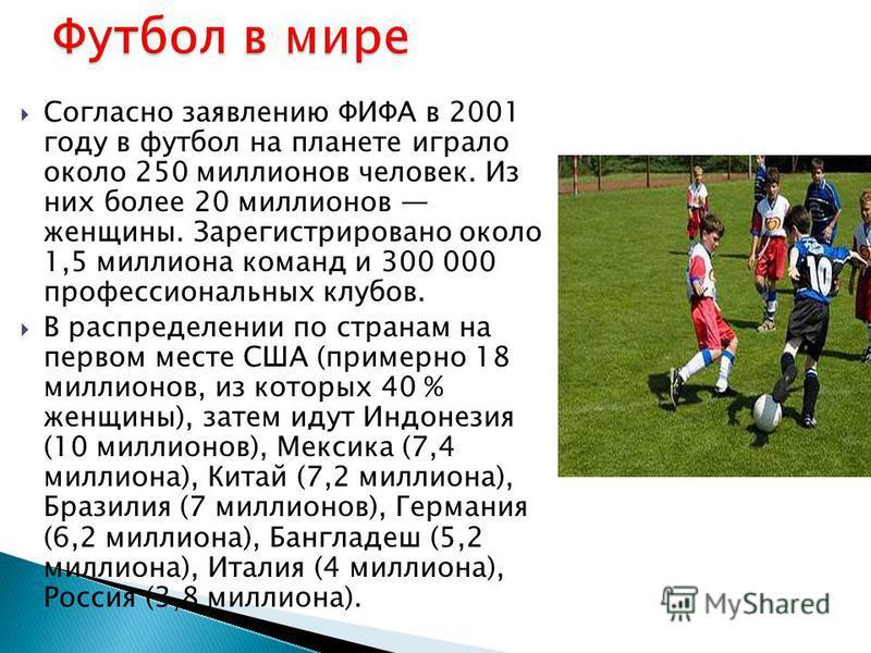 Согласно заявлению ФИФА в 2001 году в футбол на планете играло около 250 миллионов человек. Из них более 20 миллионов женщины. Зарегистрировано около 1,5 миллиона команд и 300 000 профессиональных клубов. В распределении по странам на первом месте СШ