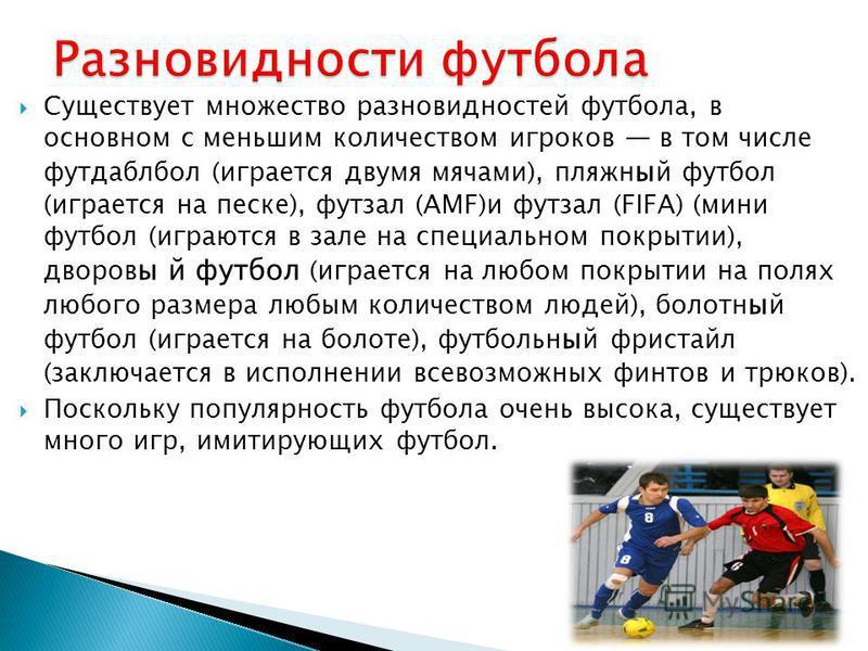 Существует множество разновидностей футбола, в основном с меньшим количеством игроков в том числе футдаблбол (играется двумя мячами), пляжный футбол (играется на песке), футзал (AMF)и футзал (FIFA) (мини футбол (играются в зале на специальном покрыти