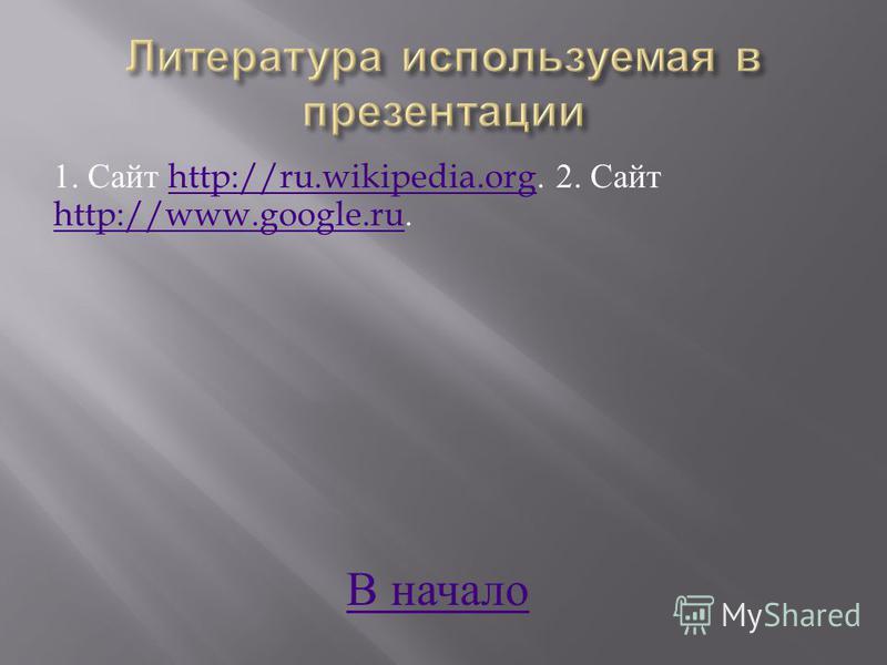 1. Сайт http://ru.wikipedia.org. 2. Сайт http://www.google.ru.http://ru.wikipedia.org http://www.google.ru В начало В начало