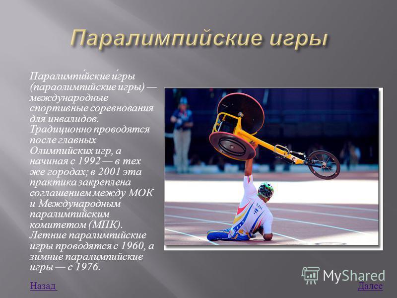 Паралимпийские игры ( параолимпийские игры ) международные спортивные соревнования для инвалидов. Традиционно проводятся после главных Олимпийских игр, а начиная с 1992 в тех же городах ; в 2001 эта практика закреплена соглашением между МОК и Междуна