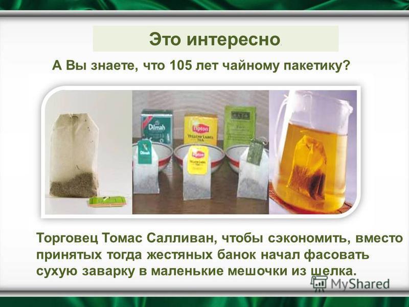 Это интересно. А Вы знаете, что 105 лет чайному пакетику? Торговец Томас Салливан, чтобы сэкономить, вместо принятых тогда жестяных банок начал фасовать сухую заварку в маленькие мешочки из шелка.
