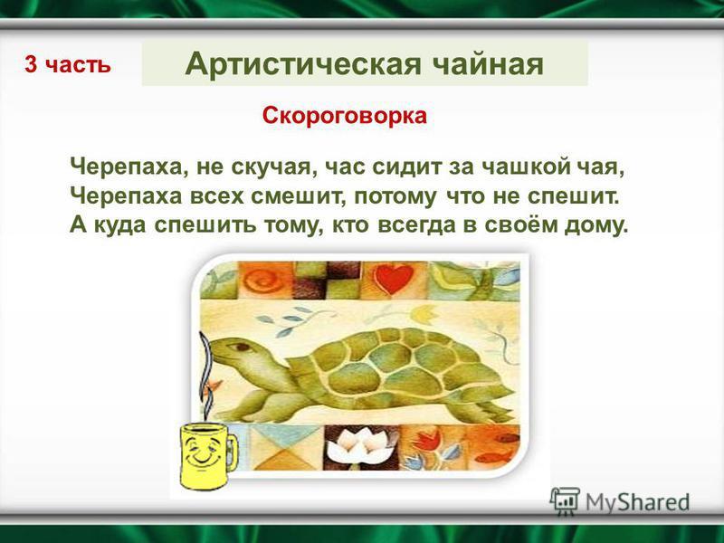Артистическая чайная 3 часть Скороговорка Черепаха, не скучая, час сидит за чашкой чая, Черепаха всех смешит, потому что не спешит. А куда спешить тому, кто всегда в своём дому.