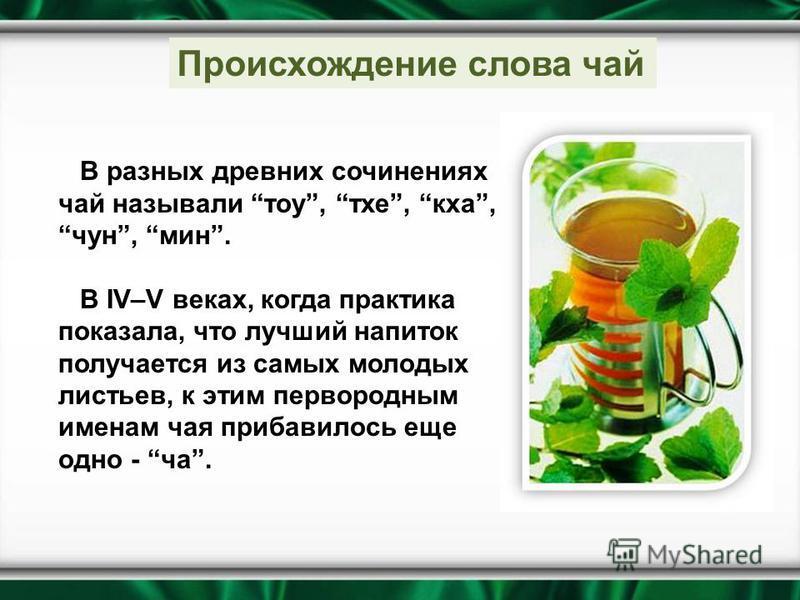 В разных древних сочинениях чай называли тау, тех, кха, чун, мин. В IV–V веках, когда практика показала, что лучший напиток получается из самых молодых листьев, к этим первородным именам чая прибавилось еще одно - ча. Происхождение слова чай