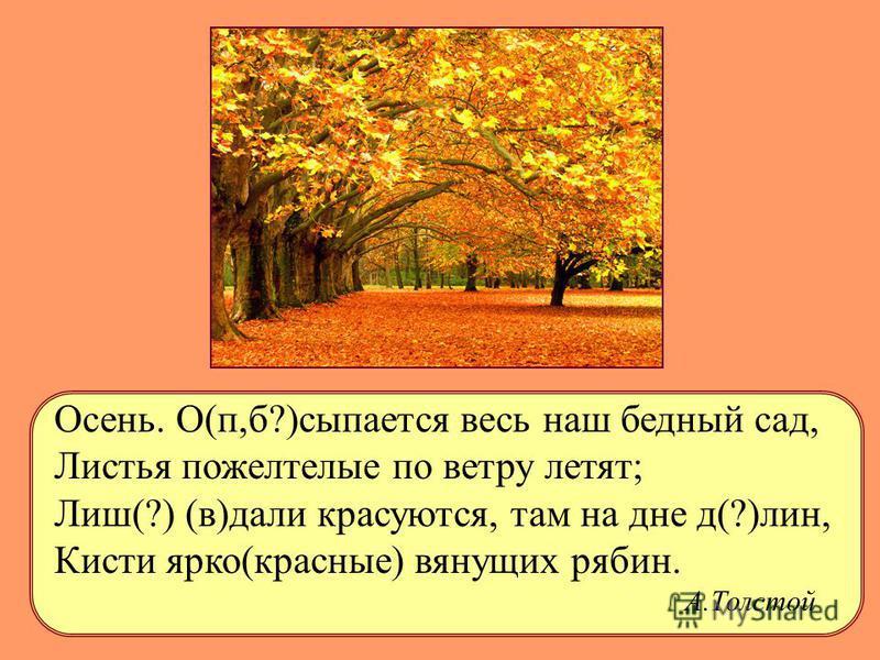 Осень. О(п,б?)оосыпается весь наш бедный сад, Листья пожелтелые по ветру летят; Лиш(?) (в)дали красуются, там на дне д(?)лин, Кисти ярко(красные) вянущих рябин. А.Толстой
