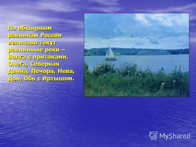 По обширным равнинам России величаво текут равнинные реки – Волга с притоками, Онега, Северная Двина, Печора, Нева, Дон, Обь с Иртышом.