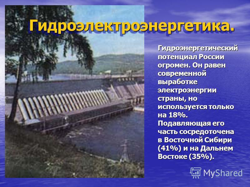 Гидроэлектроэнергетика.Гидроэлектроэнергетика. Гидроэнергетический потенциал России огромен. Он равен современной выработке электроэнергии страны, но используется только на 18%. Подавляющая его часть сосредоточена в Восточной Сибири (41%) и на Дальне