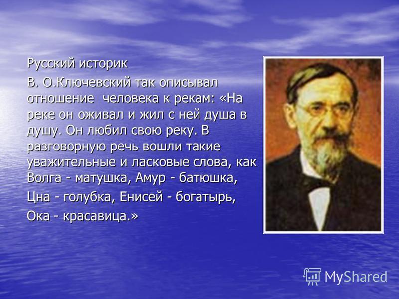 Русский историк В. О.Ключевский так описывал отношение человека к рекам: «На реке он оживал и жил с ней душа в душу. Он любил свою реку. В разговорную речь вошли такие уважительные и ласковые слова, как Волга - матушка, Амур - батюшка, Цна - голубка,