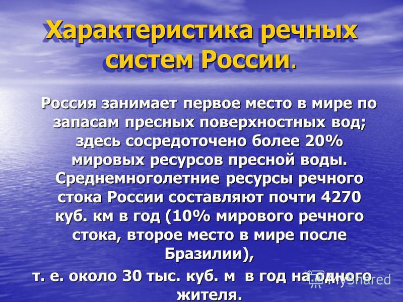 Характеристика речных систем России. Россия занимает первое место в мире по запасам пресных поверхностных вод; здесь сосредоточено более 20% мировых ресурсов пресной воды. Среднемноголетние ресурсы речного стока России составляют почти 4270 куб. км в