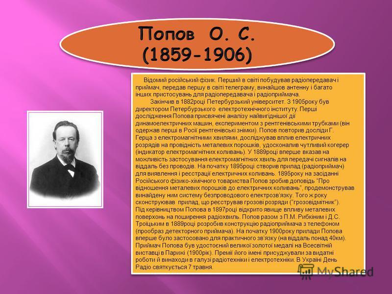 Відомий російський фізик. Перший в світі побудував радіопередавач і приймач, передав першу в світі телеграму, винайшов антенну і багато інших пристосувань для радіопередавача і радіоприймача. Закінчив в 1882році Петербурзький університет. З 1905року