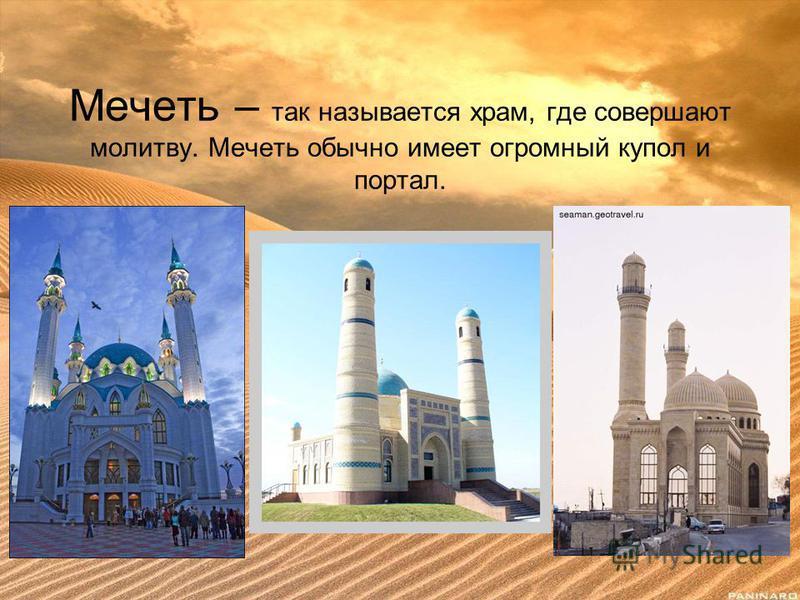 Мечеть – так называется храм, где совершают молитву. Мечеть обычно имеет огромный купол и портал.
