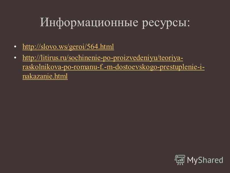 Информационные ресурсы: http://slovo.ws/geroi/564. html http://litirus.ru/sochinenie-po-proizvedeniyu/teoriya- raskolnikova-po-romanu-f.-m-dostoevskogo-prestuplenie-i- nakazanie.htmlhttp://litirus.ru/sochinenie-po-proizvedeniyu/teoriya- raskolnikova-