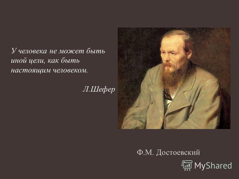 Ф.М. Достоевский У человека не может быть иной цели, как быть настоящим человеком. Л.Шефер