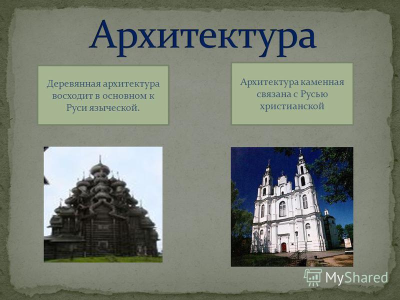 Архитектура каменная связана с Русью христианской Деревянная архитектура восходит в основном к Руси языческой.