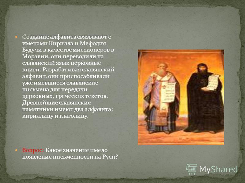 Создание алфавита связывают с именами Кирилла и Мефодия Будучи в качестве миссионеров в Моравии, они переводили на славянский язык церковные книги. Разрабатывая славянский алфавит, они приспосабливали уже имевшиеся славянские письмена для передачи це